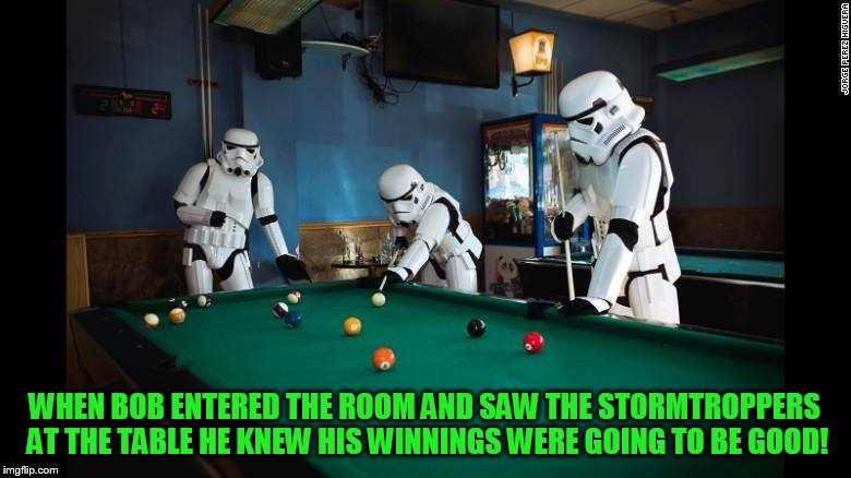 WHEN BOB ENTERED THE ROOM AND SAW THE STORMTROPPERS AT THE TABLE HE KNEW HIS WINNINGS WERE GOING TO BE GOOD! | made w/ Imgflip meme maker