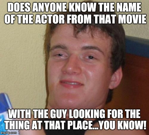 10 Guy Meme | DOES ANYONE KNOW THE NAME OF THE ACTOR FROM THAT MOVIE WITH THE GUY LOOKING FOR THE THING AT THAT PLACE...YOU KNOW! | image tagged in memes,10 guy | made w/ Imgflip meme maker