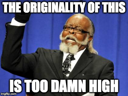 Too Damn High Meme | THE ORIGINALITY OF THIS IS TOO DAMN HIGH | image tagged in memes,too damn high | made w/ Imgflip meme maker