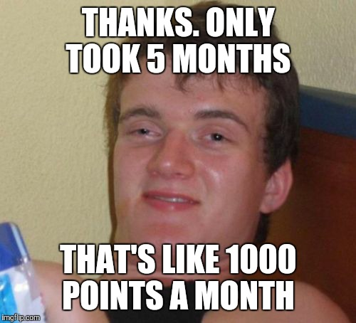 10 Guy Meme | THANKS. ONLY TOOK 5 MONTHS THAT'S LIKE 1000 POINTS A MONTH | image tagged in memes,10 guy | made w/ Imgflip meme maker