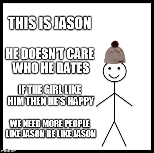 be like jason  | THIS IS JASON HE DOESN'T CARE WHO HE DATES IF THE GIRL LIKE HIM THEN HE'S HAPPY WE NEED MORE PEOPLE LIKE JASON BE LIKE JASON | image tagged in memes,be like bill | made w/ Imgflip meme maker