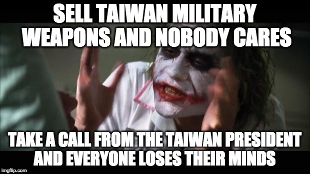 the Obama administration authorized a $1.83 billion weapons sale to Taiwan in 2015. Trump took a phone call in 2016. | SELL TAIWAN MILITARY WEAPONS AND NOBODY CARES TAKE A CALL FROM THE TAIWAN PRESIDENT AND EVERYONE LOSES THEIR MINDS | image tagged in and everybody loses their minds,donald trump,obama,taiwan,bacon,liberal media | made w/ Imgflip meme maker
