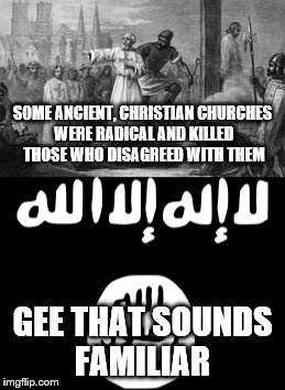 think about it | SOME ANCIENT, CHRISTIAN CHURCHES WERE RADICAL AND KILLED THOSE WHO DISAGREED WITH THEM GEE THAT SOUNDS FAMILIAR | image tagged in religion | made w/ Imgflip meme maker