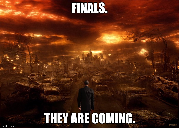 FINALS. THEY ARE COMING. | image tagged in finals,school,end of the world,funny,memes | made w/ Imgflip meme maker