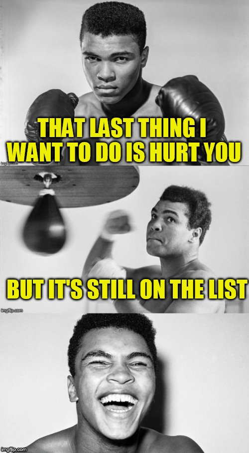 Ali's pun with punch | THAT LAST THING I WANT TO DO IS HURT YOU BUT IT'S STILL ON THE LIST | image tagged in ali's pun with punch | made w/ Imgflip meme maker
