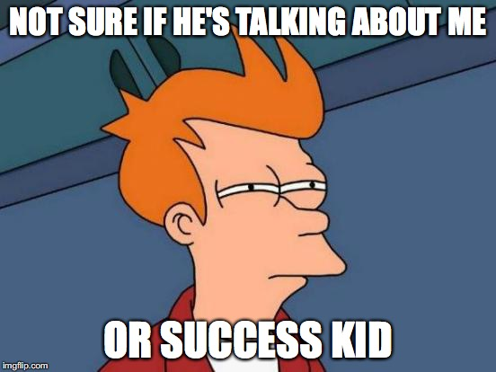 Futurama Fry Meme | NOT SURE IF HE'S TALKING ABOUT ME OR SUCCESS KID | image tagged in memes,futurama fry | made w/ Imgflip meme maker