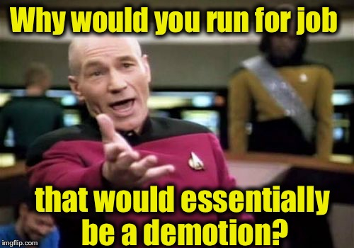 Picard Wtf Meme | Why would you run for job that would essentially be a demotion? | image tagged in memes,picard wtf | made w/ Imgflip meme maker
