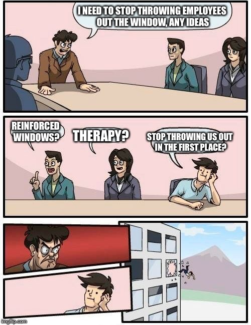 Boardroom Meeting Suggestion |  I NEED TO STOP THROWING EMPLOYEES OUT THE WINDOW, ANY IDEAS; REINFORCED WINDOWS? STOP THROWING US OUT IN THE FIRST PLACE? THERAPY? | image tagged in memes,boardroom meeting suggestion | made w/ Imgflip meme maker