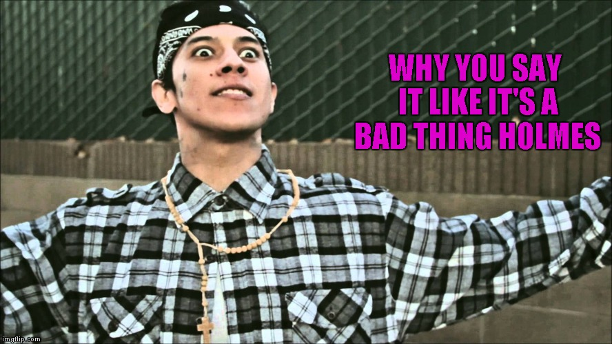 WHY YOU SAY IT LIKE IT'S A BAD THING HOLMES | made w/ Imgflip meme maker