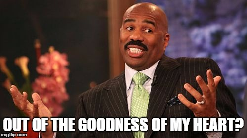 Steve Harvey Meme | OUT OF THE GOODNESS OF MY HEART? | image tagged in memes,steve harvey | made w/ Imgflip meme maker