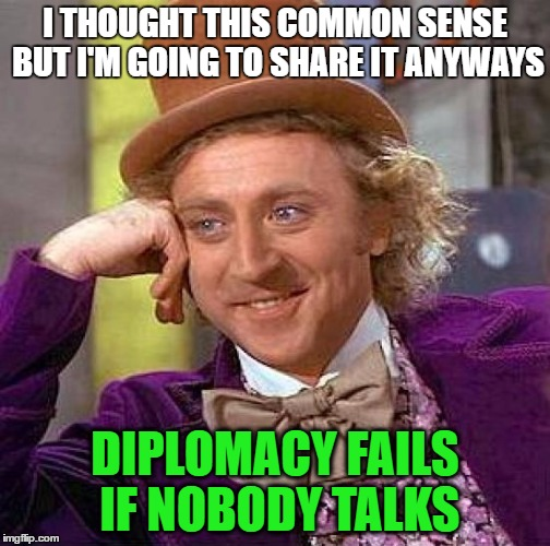 Creepy Condescending Wonka Meme | I THOUGHT THIS COMMON SENSE BUT I'M GOING TO SHARE IT ANYWAYS DIPLOMACY FAILS IF NOBODY TALKS | image tagged in memes,creepy condescending wonka | made w/ Imgflip meme maker