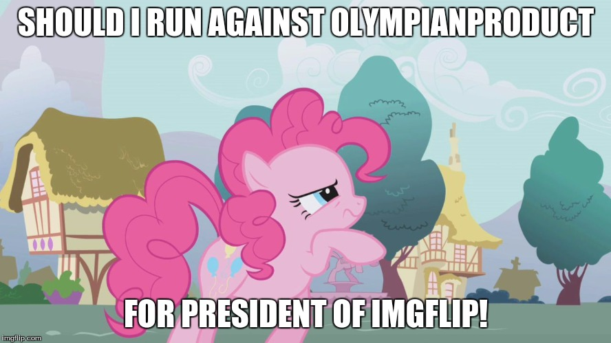 I'd be happy to just support him, but I would like to run! | SHOULD I RUN AGAINST OLYMPIANPRODUCT FOR PRESIDENT OF IMGFLIP! | image tagged in hard thinking pinkie,memes,president of imgflip | made w/ Imgflip meme maker