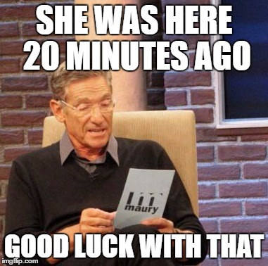 Maury Lie Detector Meme | SHE WAS HERE 20 MINUTES AGO GOOD LUCK WITH THAT | image tagged in memes,maury lie detector | made w/ Imgflip meme maker