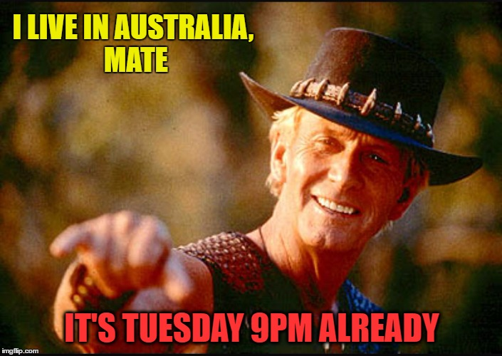 I LIVE IN AUSTRALIA, MATE IT'S TUESDAY 9PM ALREADY | made w/ Imgflip meme maker