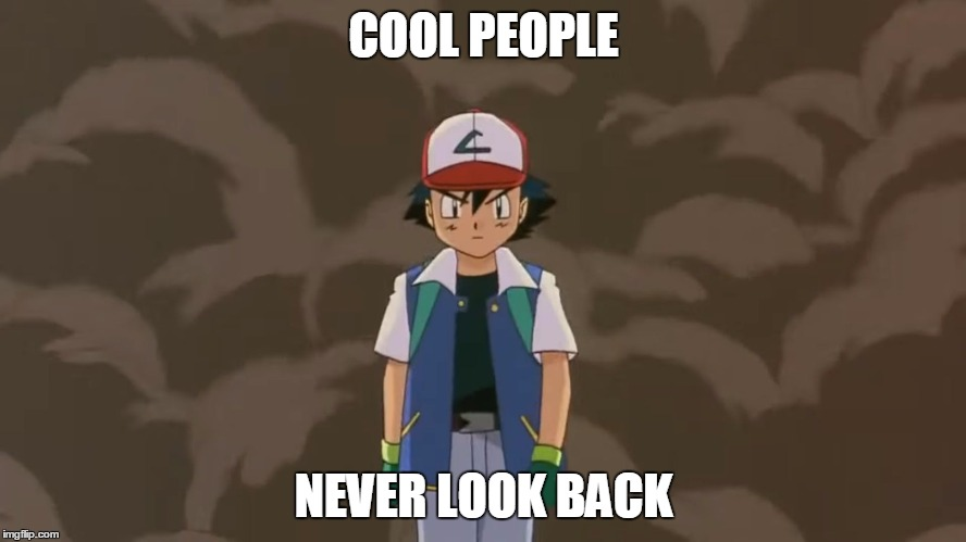 Ash Ketchum, 10 year old bad ass. | COOL PEOPLE NEVER LOOK BACK | image tagged in ash ketchum 10 year old bad ass. | made w/ Imgflip meme maker