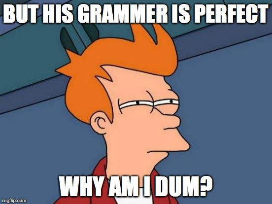 Futurama Fry Meme | BUT HIS GRAMMER IS PERFECT WHY AM I DUM? | image tagged in memes,futurama fry | made w/ Imgflip meme maker