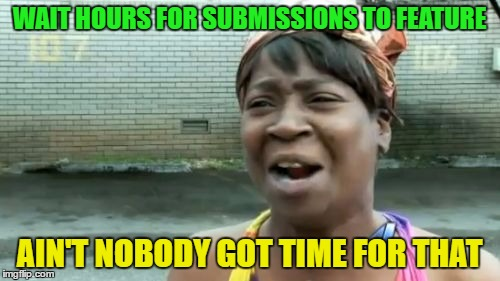 Aint Nobody Got Time For That Meme | WAIT HOURS FOR SUBMISSIONS TO FEATURE AIN'T NOBODY GOT TIME FOR THAT | image tagged in memes,aint nobody got time for that | made w/ Imgflip meme maker