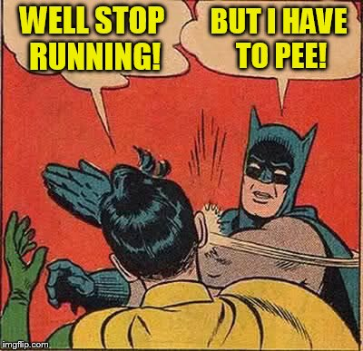 Batman Slapping Robin Meme | WELL STOP RUNNING! BUT I HAVE TO PEE! | image tagged in memes,batman slapping robin | made w/ Imgflip meme maker