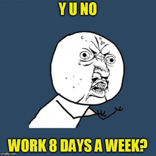 Y U No Meme | Y U NO WORK 8 DAYS A WEEK? | image tagged in memes,y u no | made w/ Imgflip meme maker