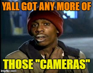 "Y'all Got Any More Of That Meme | YALL GOT ANY MORE OF THOSE ""CAMERAS"" 
