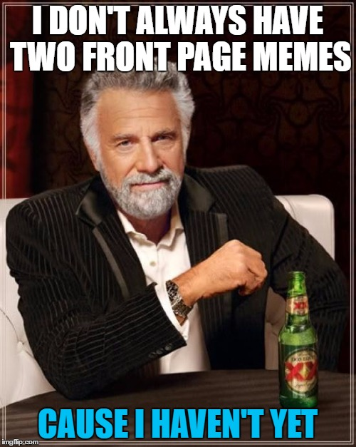 The Most Interesting Man In The World Meme | I DON'T ALWAYS HAVE TWO FRONT PAGE MEMES CAUSE I HAVEN'T YET | image tagged in memes,the most interesting man in the world | made w/ Imgflip meme maker