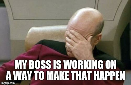 Captain Picard Facepalm Meme | MY BOSS IS WORKING ON A WAY TO MAKE THAT HAPPEN | image tagged in memes,captain picard facepalm | made w/ Imgflip meme maker