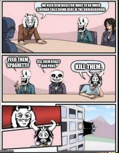 Boardroom Meeting Suggestion (Undertale Version) | WE NEED NEW IDEAS FOR WHAT TO DO WHEN A HUMAN FALLS DOWN HERE IN THE UNDERGROUND. TELL THEM REALLY BAD PUNS. FEED THEM SPAGHETTI! KILL THEM. | image tagged in boardroom meeting suggestion undertale version | made w/ Imgflip meme maker