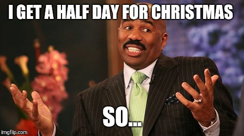 Steve Harvey Meme | I GET A HALF DAY FOR CHRISTMAS SO... | image tagged in memes,steve harvey | made w/ Imgflip meme maker