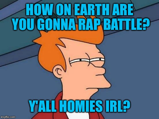 Futurama Fry Meme | HOW ON EARTH ARE YOU GONNA RAP BATTLE? Y'ALL HOMIES IRL? | image tagged in memes,futurama fry | made w/ Imgflip meme maker
