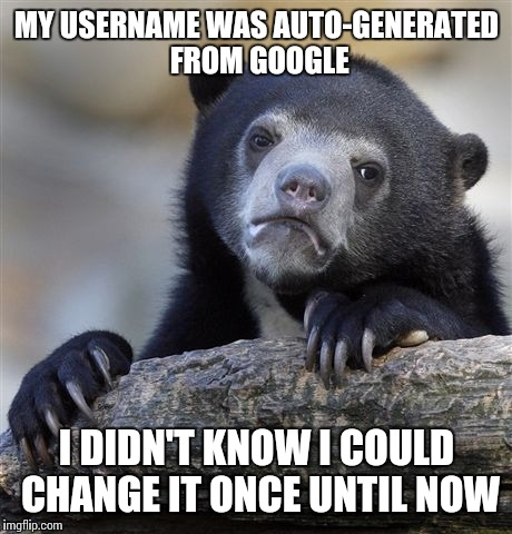 I signed up with Google, so it was auto- generated from that. I could've changed it to what I wanted. | MY USERNAME WAS AUTO-GENERATED FROM GOOGLE I DIDN'T KNOW I COULD CHANGE IT ONCE UNTIL NOW | image tagged in memes,confession bear,google,usernames | made w/ Imgflip meme maker