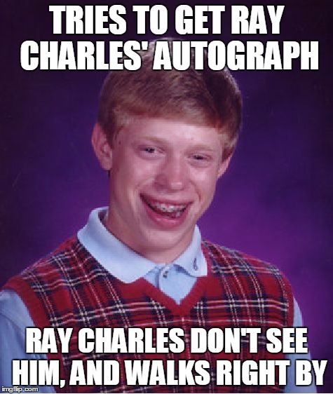 Bad Luck Brian Meme | TRIES TO GET RAY CHARLES' AUTOGRAPH RAY CHARLES DON'T SEE HIM, AND WALKS RIGHT BY | image tagged in memes,bad luck brian | made w/ Imgflip meme maker