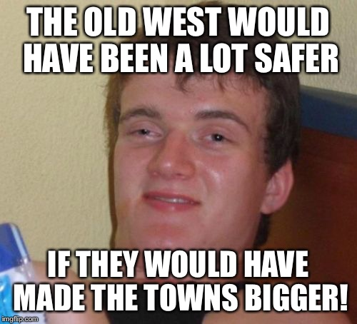 Thanks to Jying! | THE OLD WEST WOULD HAVE BEEN A LOT SAFER IF THEY WOULD HAVE MADE THE TOWNS BIGGER! | image tagged in memes,10 guy | made w/ Imgflip meme maker