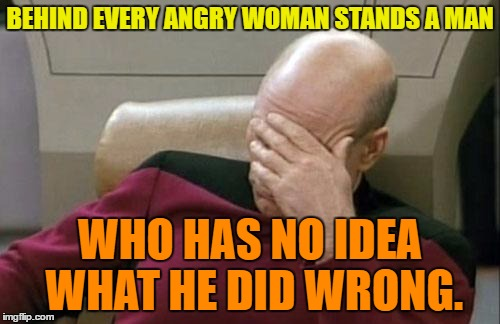 Angry Woman | BEHIND EVERY ANGRY WOMAN STANDS A MAN WHO HAS NO IDEA WHAT HE DID WRONG. | image tagged in memes,captain picard facepalm,funny,woman,man,humor | made w/ Imgflip meme maker