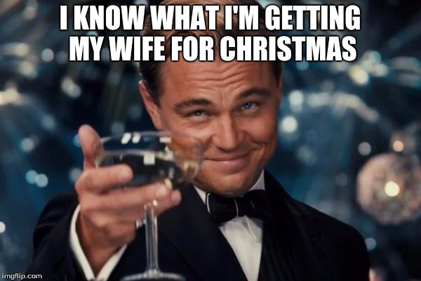 Leonardo Dicaprio Cheers Meme | I KNOW WHAT I'M GETTING MY WIFE FOR CHRISTMAS | image tagged in memes,leonardo dicaprio cheers | made w/ Imgflip meme maker