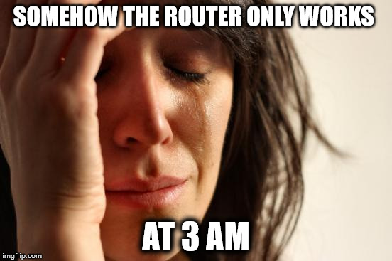 First World Problems Meme | SOMEHOW THE ROUTER ONLY WORKS AT 3 AM | image tagged in memes,first world problems | made w/ Imgflip meme maker