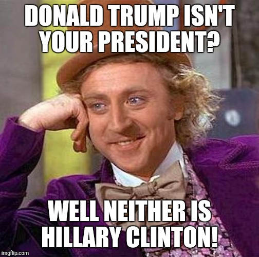 Creepy Condescending Wonka Meme | DONALD TRUMP ISN'T YOUR PRESIDENT? WELL NEITHER IS HILLARY CLINTON! | image tagged in memes,creepy condescending wonka | made w/ Imgflip meme maker
