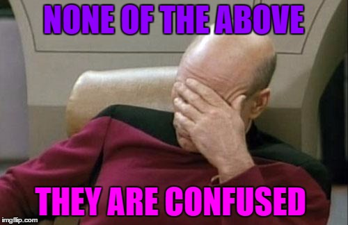Captain Picard Facepalm Meme | NONE OF THE ABOVE THEY ARE CONFUSED | image tagged in memes,captain picard facepalm | made w/ Imgflip meme maker