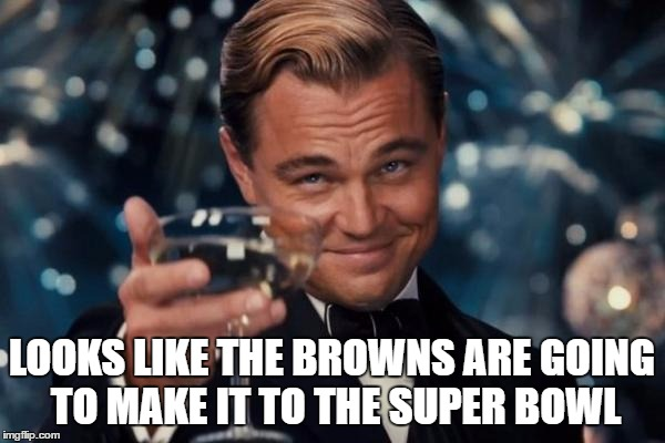 Leonardo Dicaprio Cheers Meme | LOOKS LIKE THE BROWNS ARE GOING TO MAKE IT TO THE SUPER BOWL | image tagged in memes,leonardo dicaprio cheers | made w/ Imgflip meme maker