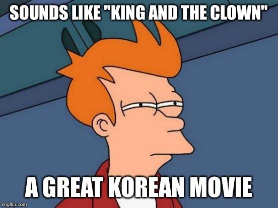 "Futurama Fry Meme | SOUNDS LIKE ""KING AND THE CLOWN"" A GREAT KOREAN MOVIE 
