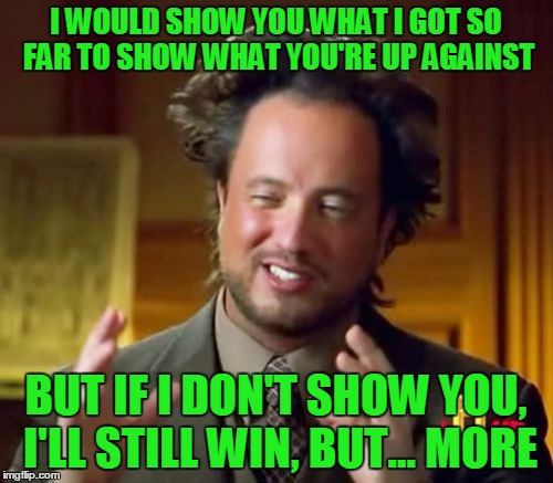 Ancient Aliens Meme | I WOULD SHOW YOU WHAT I GOT SO FAR TO SHOW WHAT YOU'RE UP AGAINST BUT IF I DON'T SHOW YOU, I'LL STILL WIN, BUT... MORE | image tagged in memes,ancient aliens | made w/ Imgflip meme maker