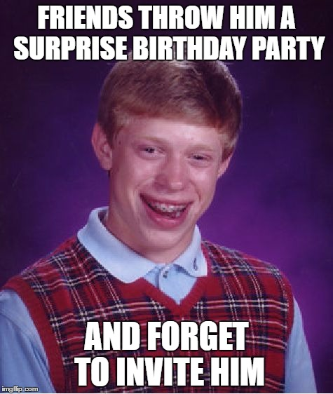 Bad Luck Brian Meme | FRIENDS THROW HIM A SURPRISE BIRTHDAY PARTY AND FORGET TO INVITE HIM | image tagged in memes,bad luck brian | made w/ Imgflip meme maker