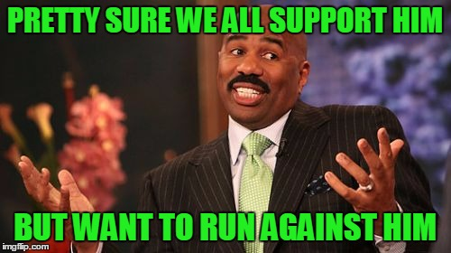 Steve Harvey Meme | PRETTY SURE WE ALL SUPPORT HIM BUT WANT TO RUN AGAINST HIM | image tagged in memes,steve harvey | made w/ Imgflip meme maker
