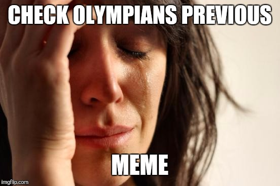 First World Problems Meme | CHECK OLYMPIANS PREVIOUS MEME | image tagged in memes,first world problems | made w/ Imgflip meme maker
