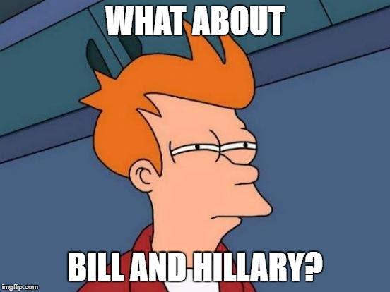 Futurama Fry Meme | WHAT ABOUT BILL AND HILLARY? | image tagged in memes,futurama fry | made w/ Imgflip meme maker