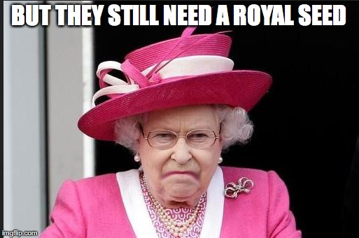 BUT THEY STILL NEED A ROYAL SEED | made w/ Imgflip meme maker