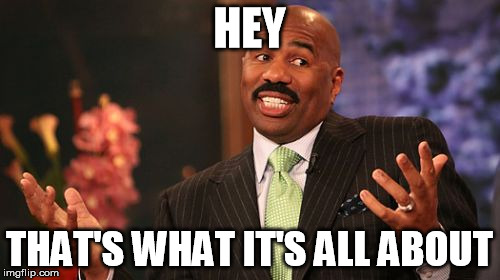 Steve Harvey Meme | HEY THAT'S WHAT IT'S ALL ABOUT | image tagged in memes,steve harvey | made w/ Imgflip meme maker