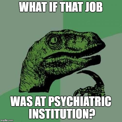 Philosoraptor Meme | WHAT IF THAT JOB WAS AT PSYCHIATRIC INSTITUTION? | image tagged in memes,philosoraptor | made w/ Imgflip meme maker