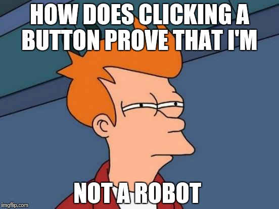 What even is the danger of a bot having a Facebook account?  | HOW DOES CLICKING A BUTTON PROVE THAT I'M NOT A ROBOT | image tagged in memes,futurama fry | made w/ Imgflip meme maker