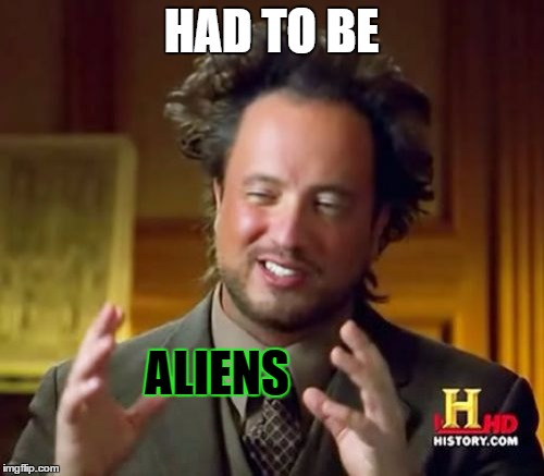 Ancient Aliens Meme | HAD TO BE ALIENS | image tagged in memes,ancient aliens | made w/ Imgflip meme maker