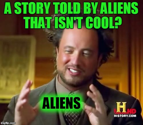 Ancient Aliens Meme | A STORY TOLD BY ALIENS THAT ISN'T COOL? ALIENS | image tagged in memes,ancient aliens | made w/ Imgflip meme maker